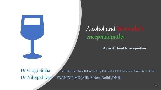 Alcohol and Wernicke's encephalopathy A public health perspective Dr Gargi Sinha MBBS(LHMC,New Delhi),Grad Dip Public Heal...