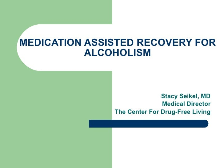 MEDICATION ASSISTED RECOVERY FOR ALCOHOLISM Stacy Seikel, MD Board Certified Addiction Medicine Board Certified Anesthesio...