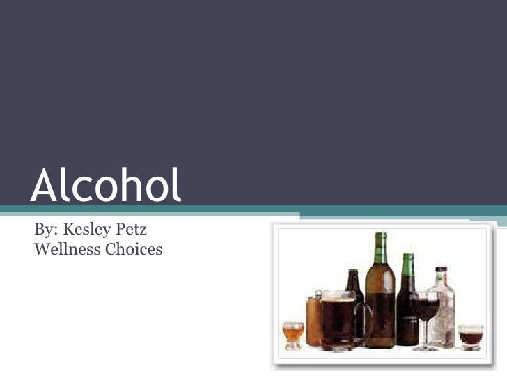 Alcohol<br />By: Kesley PetzWellness Choices<br />