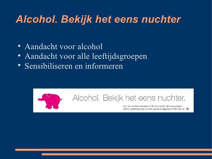 Alcohol. Bekijk het eens nuchter <ul><li>Aandacht voor alcohol </li></ul><ul><li>Aandacht voor alle leeftijdsgroepen </li>...