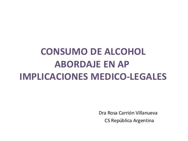 CONSUMO DE ALCOHOL ABORDAJE EN AP IMPLICACIONES MEDICO-LEGALES  Dra Rosa Carrión Villanueva CS República Argentina