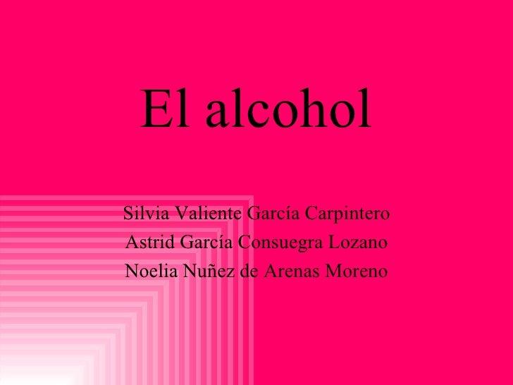 El alcohol Silvia Valiente García Carpintero Astrid García Consuegra Lozano Noelia Nuñez de Arenas Moreno