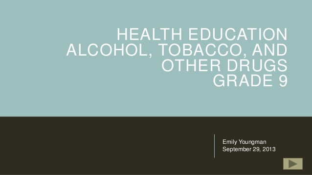HEALTH EDUCATION ALCOHOL, TOBACCO, AND OTHER DRUGS GRADE 9  Emily Youngman September 29, 2013