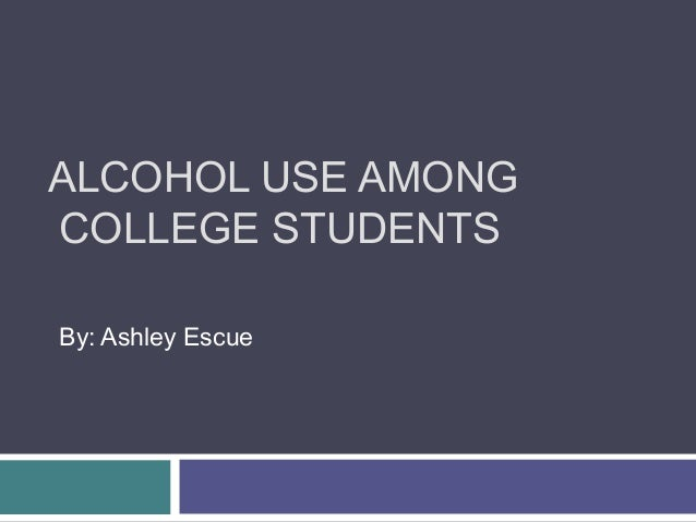 ALCOHOL USE AMONG COLLEGE STUDENTS By: Ashley Escue
