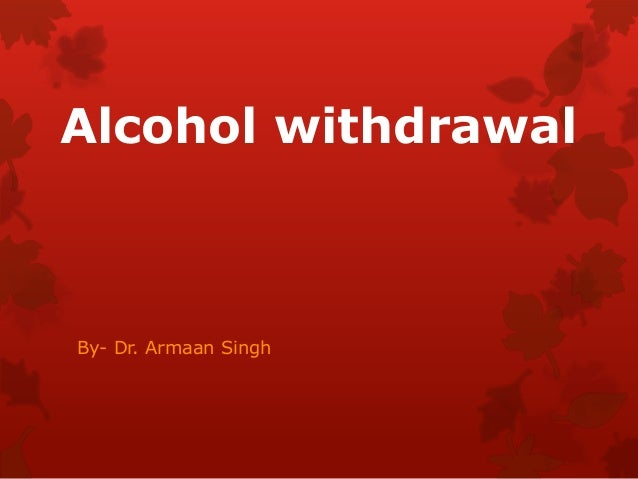 Alcohol withdrawal By- Dr. Armaan Singh