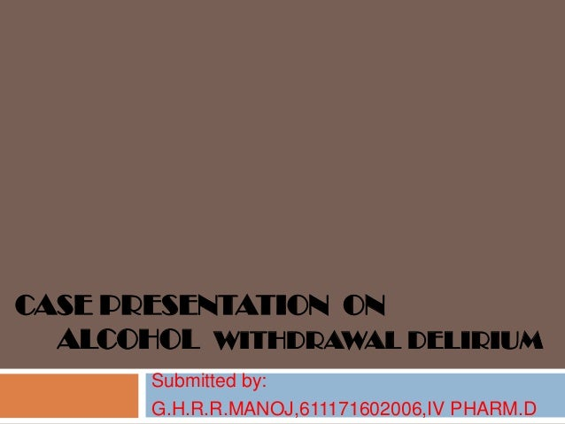 CASE PRESENTATION ON ALCOHOL WITHDRAWAL DELIRIUM Submitted by: G.H.R.R.MANOJ,611171602006,IV PHARM.D
