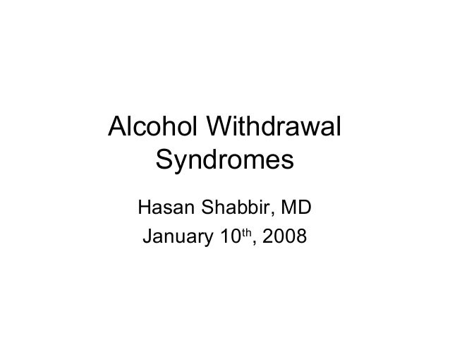 Alcohol Withdrawal Syndromes Hasan Shabbir, MD January 10th , 2008
