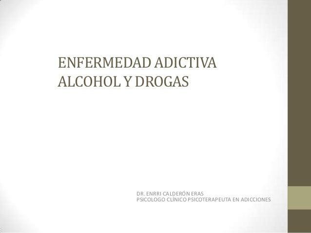 ENFERMEDAD ADICTIVA ALCOHOL Y DROGAS DR. ENRRI CALDERÓN ERAS PSICOLOGO CLÍNICO PSICOTERAPEUTA EN ADICCIONES