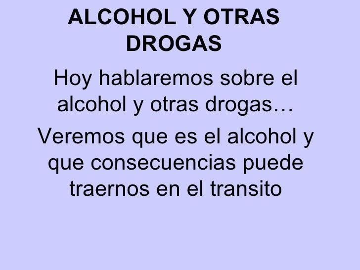 ALCOHOL Y OTRAS DROGAS Hoy hablaremos sobre el alcohol y otras drogas… Veremos que es el alcohol y que consecuencias puede...