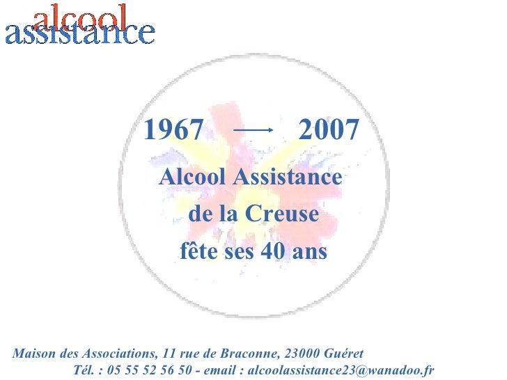 1967 Alcool Assistance  de la Creuse fête ses 40 ans 2007 Maison des Associations, 11 rue de Braconne, 23000 Guéret  Tél. ...