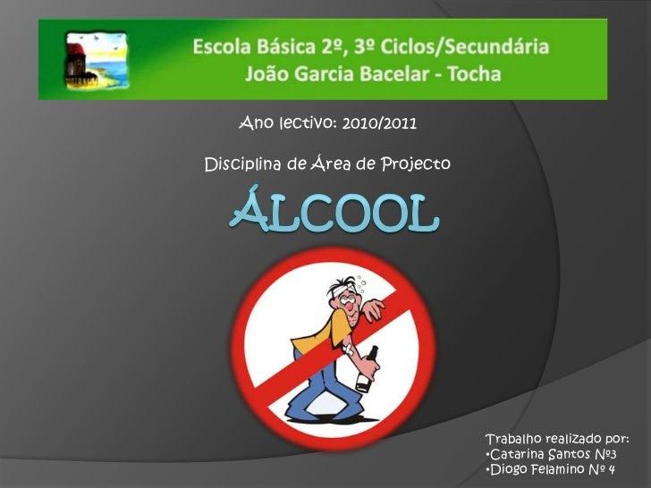 Ano lectivo: 2010/2011<br />Disciplina de Área de Projecto<br />Álcool<br />Trabalho realizado por:<br /><ul><li>Catarina ...