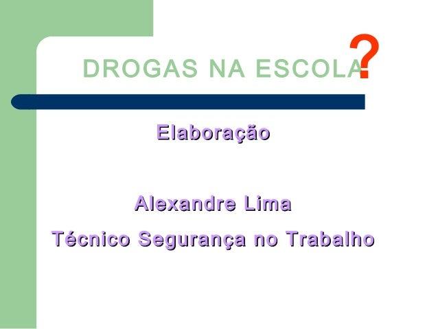 DROGAS NA ESCOLA ElaboraçãoElaboração Alexandre LimaAlexandre Lima Técnico Segurança no TrabalhoTécnico Segurança no Traba...