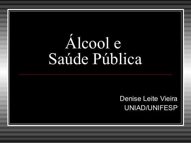 Álcool e Saúde Pública Denise Leite Vieira UNIAD/UNIFESP