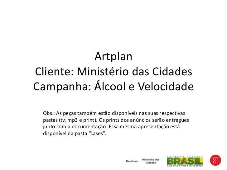 ArtplanCliente: Ministério das CidadesCampanha: Álcool e Velocidade<br />Obs.: As peças também estão disponíveis nas suas ...