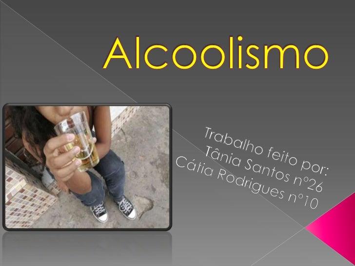 Alcoolismo<br />Trabalho feito por:<br />Tânia Santos nº26<br />Cátia Rodrigues nº10<br />