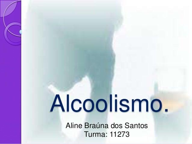 Alcoolismo. Aline Braúna dos Santos       Turma: 11273