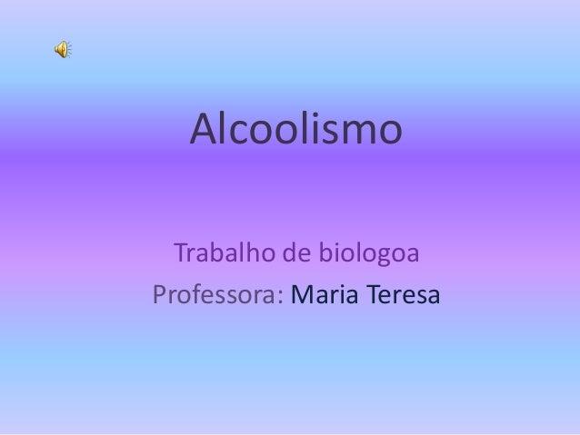 Alcoolismo Trabalho de biologoa Professora: Maria Teresa