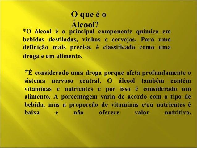 O que é o  Álcool?  *O álcool é o principal componente químico em  bebidas destiladas, vinhos e cervejas. Para uma  defini...