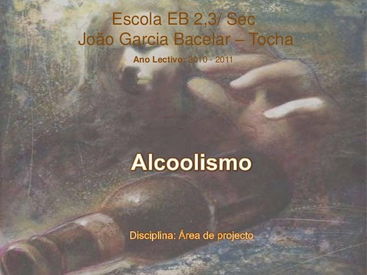 Escola EB 2,3/ Sec<br /> João Garcia Bacelar – Tocha<br />Ano Lectivo: 2010 - 2011<br />AlcoolismoDisciplina: Área de proj...