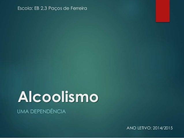 Escola: EB 2,3 Paços de Ferreira Alcoolismo UMA DEPENDÊNCIA ANO LETIVO: 2014/2015