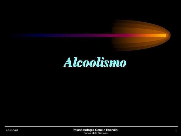 02-01-2007 Psicopatologia Geral e Especial Carlos Mota Cardoso 1 AlcoolismoAlcoolismo