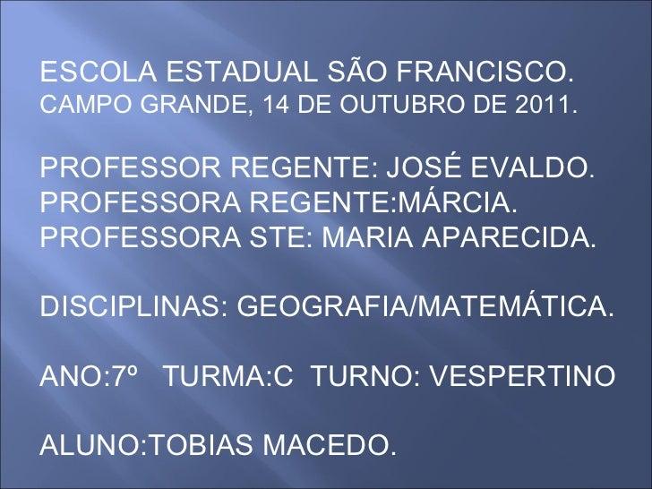 ESCOLA ESTADUAL SÃO FRANCISCO. CAMPO GRANDE, 14 DE OUTUBRO DE 2011. PROFESSOR REGENTE: JOSÉ EVALDO . PROFESSORA REGENTE:MÁ...