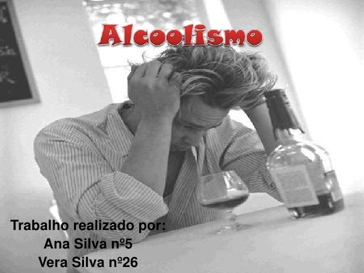 Alcoolismo<br />Trabalho realizado por:<br />Ana Silva nº5<br />Vera Silva nº26<br />