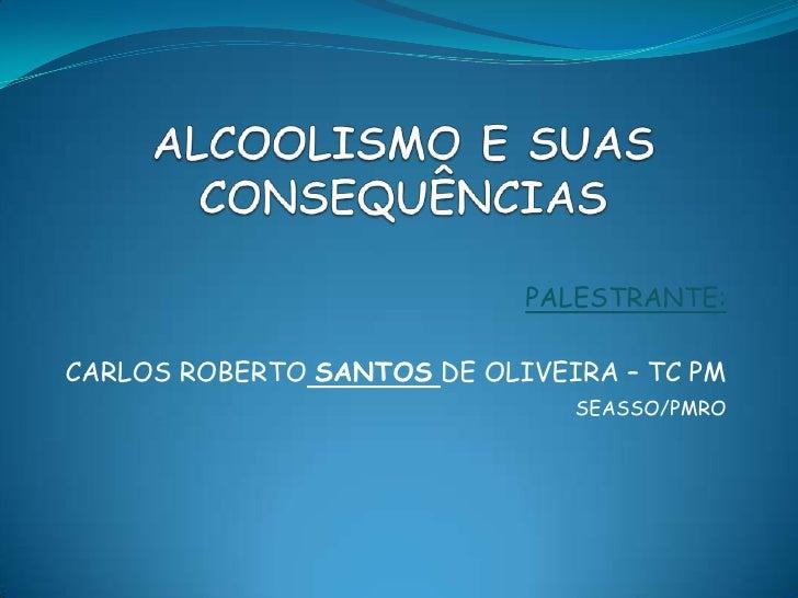ALCOOLISMO E SUAS CONSEQUÊNCIAS<br />PALESTRANTE:<br />CARLOS ROBERTOSANTOSDE OLIVEIRA – TC PM<br />SEASSO/PMRO<br />