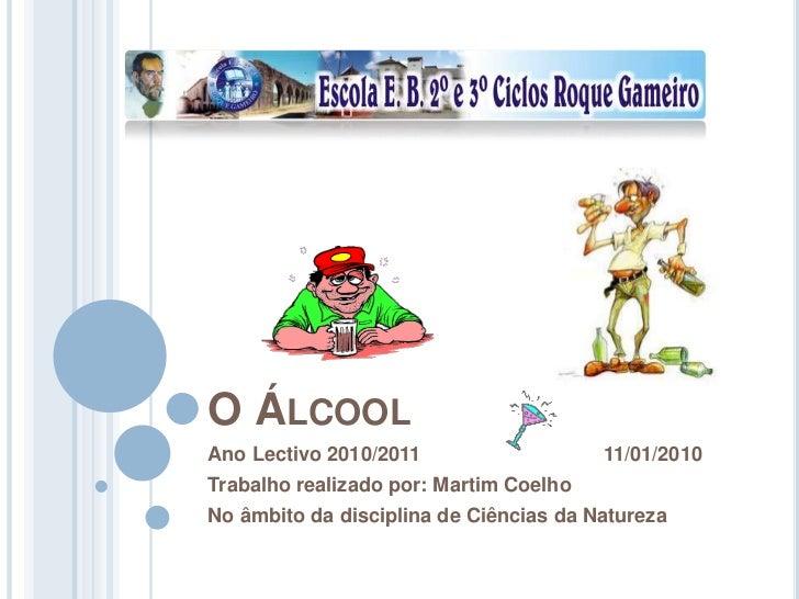 O Álcool<br />Ano Lectivo 2010/2011                                 11/01/2010<br />Trabalho realizado por: Martim Coelho<...