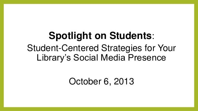 Spotlight on Students: Student-Centered Strategies for Your Library's Social Media Presence October 6, 2013