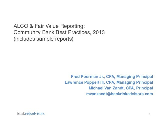 ALCO & Fair Value Reporting: Community Bank Best Practices, 2013 (includes sample reports) Fred Poorman Jr., CFA, Managing...