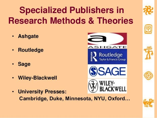 Specialized Publishers in Research Methods & Theories • Ashgate • Routledge • Sage • Wiley-Blackwell • University Presses:...