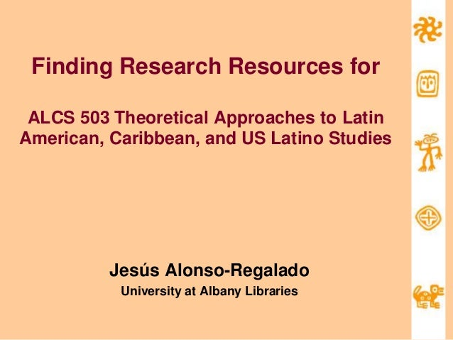 Finding Research Resources for ALCS 503 Theoretical Approaches to Latin American, Caribbean, and US Latino Studies Jesús A...