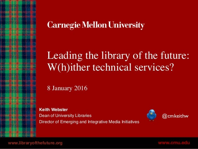 Leading the library of the future: W(h)ither technical services? 8 January 2016 Keith Webster Dean of University Libraries...