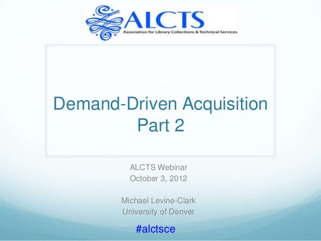Demand-Driven Acquisition        Part 2         ALCTS Webinar         October 3, 2012       Michael Levine-Clark       Uni...