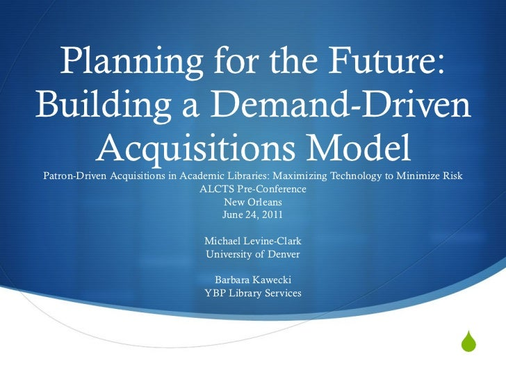Planning for the Future: Building a Demand-Driven Acquisitions Model Patron-Driven Acquisitions in Academic Libraries: Max...