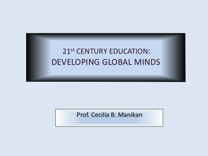 21st CENTURY EDUCATION:DEVELOPING GLOBAL MINDS     Prof. Cecilia B. Manikan