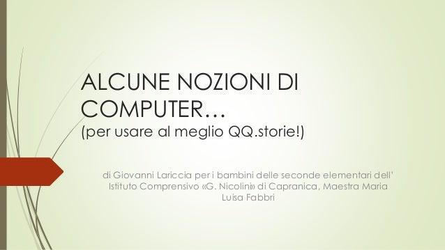 ALCUNE NOZIONI DI COMPUTER… (per usare al meglio QQ.storie!) di Giovanni Lariccia per i bambini delle seconde elementari d...