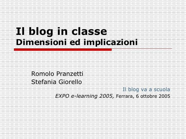 Il blog in classe  Dimensioni ed implicazioni Romolo Pranzetti Stefania Giorello Il blog va a scuola EXPO e-learning 2005,...