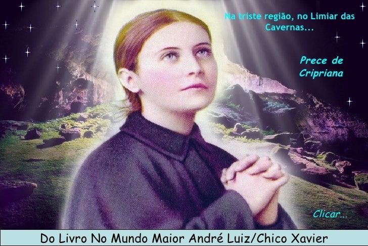 Clicar... Do Livro No Mundo Maior André Luiz/Chico Xavier Prece de Cripriana Na triste região, no Limiar das Cavernas...