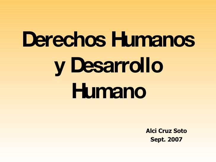 Derechos Humanos y Desarrollo Humano Alci Cruz Soto Sept. 2007