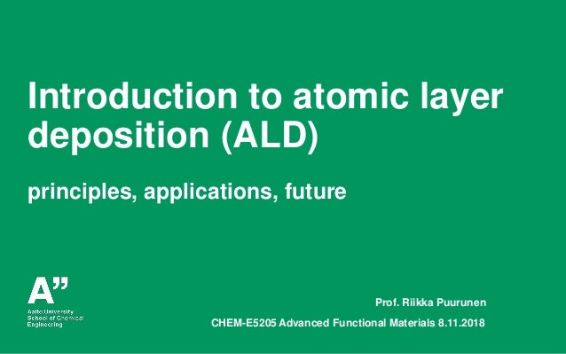 Puurunen, Aalto University CHEM-E5205, November 8, 2018 Introduction to atomic layer deposition (ALD) principles, applicat...