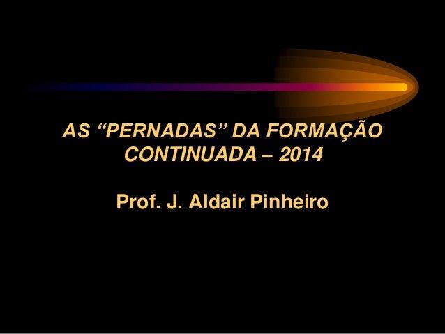 """AS """"PERNADAS"""" DA FORMAÇÃO CONTINUADA – 2014 Prof. J. Aldair Pinheiro"""