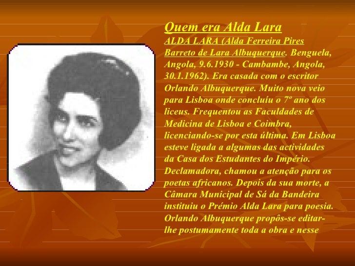 Quem era Alda Lara ALDA LARA (Alda Ferreira Pires Barreto de Lara Albuquerque . Benguela, Angola, 9.6.1930 - Cambambe, Ang...
