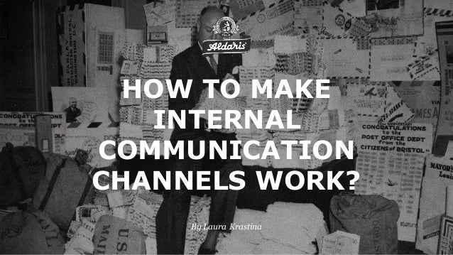 By Laura Krastina HOW TO MAKE INTERNAL COMMUNICATION CHANNELS WORK?