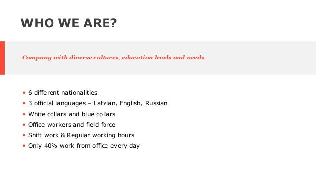 • 6 different nationalities • 3 official languages – Latvian, English, Russian • White collars and blue collars • Office w...