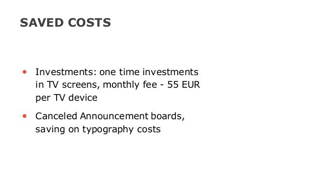 • Investments: one time investments in TV screens, monthly fee - 55 EUR per TV device • Canceled Announcement boards, savi...
