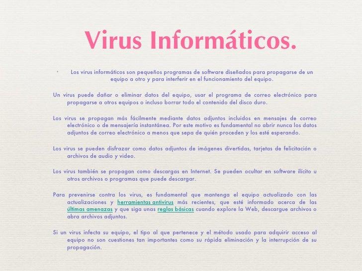 <ul><li>Los virus informáticos son pequeños programas de software diseñados para propagarse de un equipo a otro y para int...
