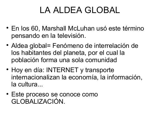 LA ALDEA GLOBAL         En los 60, Marshall McLuhan usó este término pensando en la televisión. Aldea global= Fenómeno...
