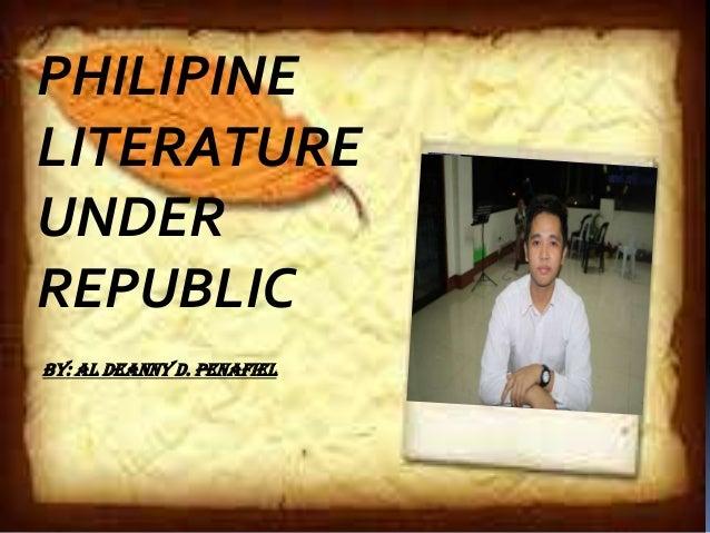 PHILIPPINE LITERATURE UNDER REPUBLIC By : Al Deanny D. Penafiel PHILIPINE LITERATURE UNDER REPUBLIC BY: AL Deanny D. Penaf...